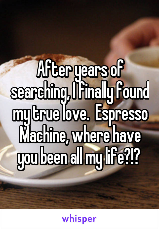 After years of searching, I finally found my true love.  Espresso Machine, where have you been all my life?!?