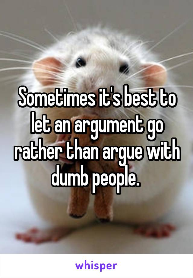 Sometimes it's best to let an argument go rather than argue with dumb people.