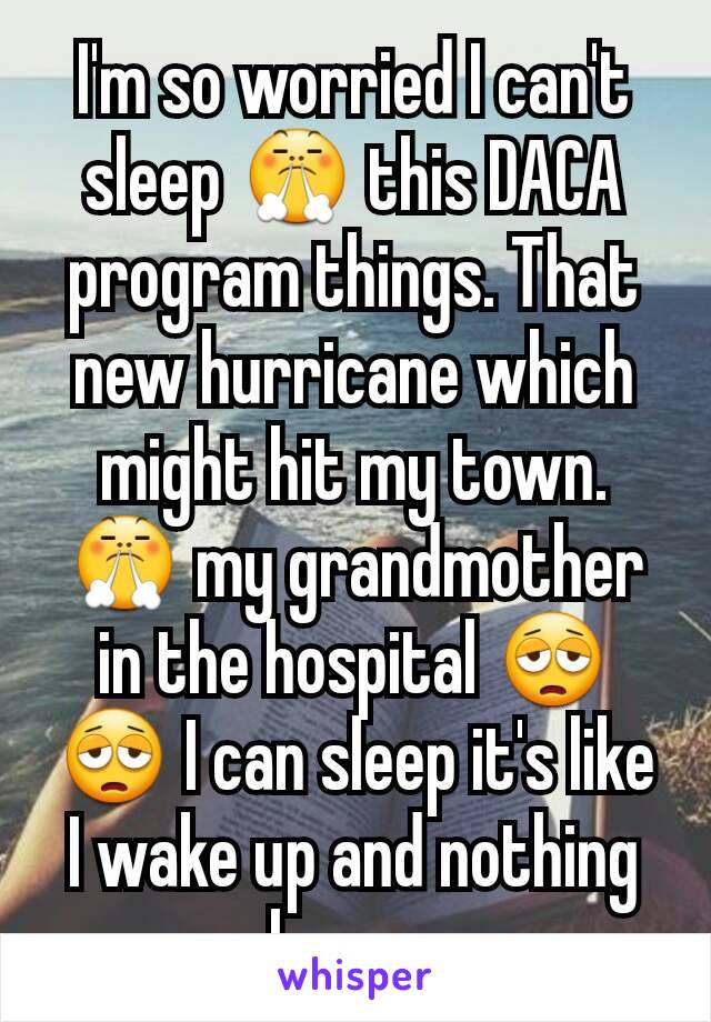 I'm so worried I can't sleep 😤 this DACA program things. That new hurricane which might hit my town. 😤 my grandmother in the hospital 😩😩 I can sleep it's like I wake up and nothing changes