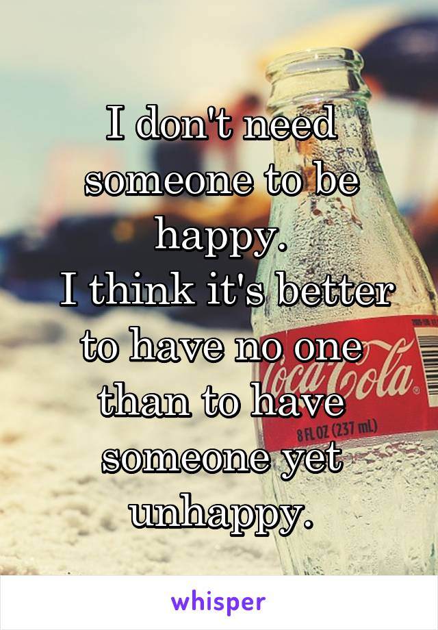 I don't need someone to be happy.  I think it's better to have no one than to have someone yet unhappy.