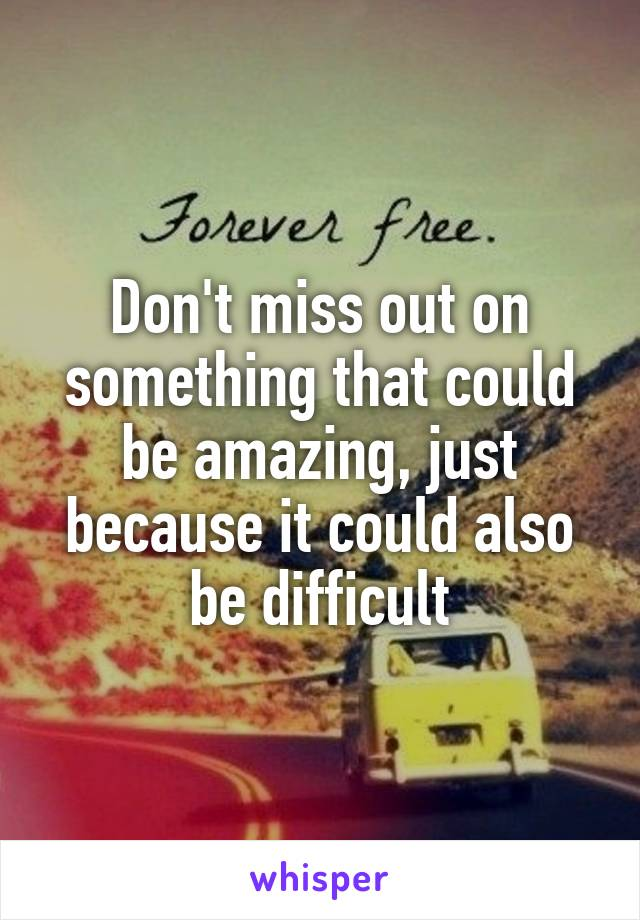 Don't miss out on something that could be amazing, just because it could also be difficult
