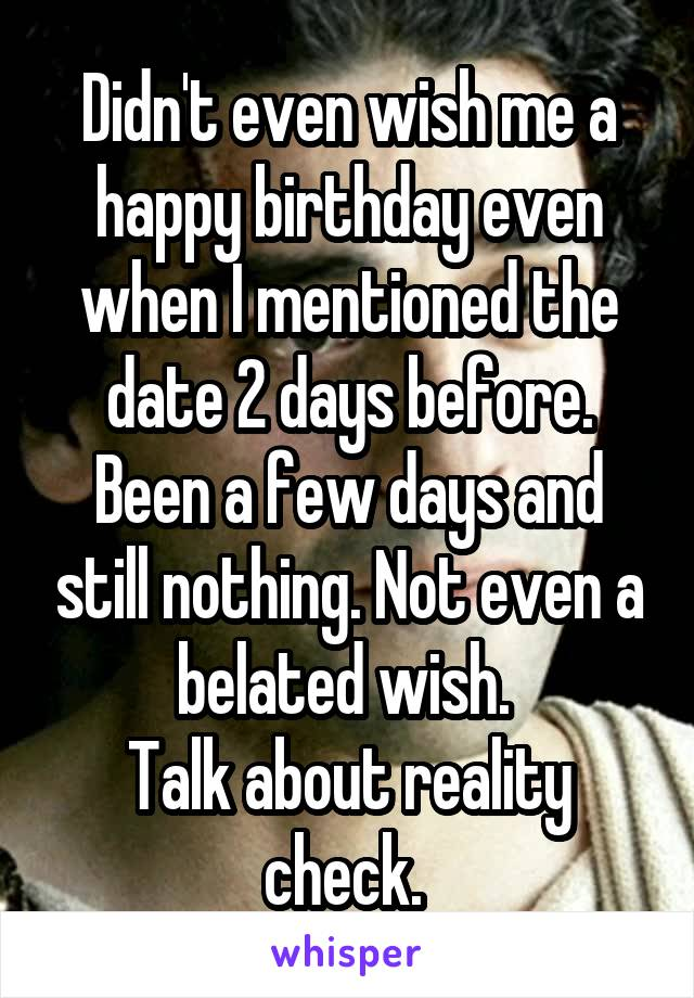 Didn't even wish me a happy birthday even when I mentioned the date 2 days before. Been a few days and still nothing. Not even a belated wish.  Talk about reality check.