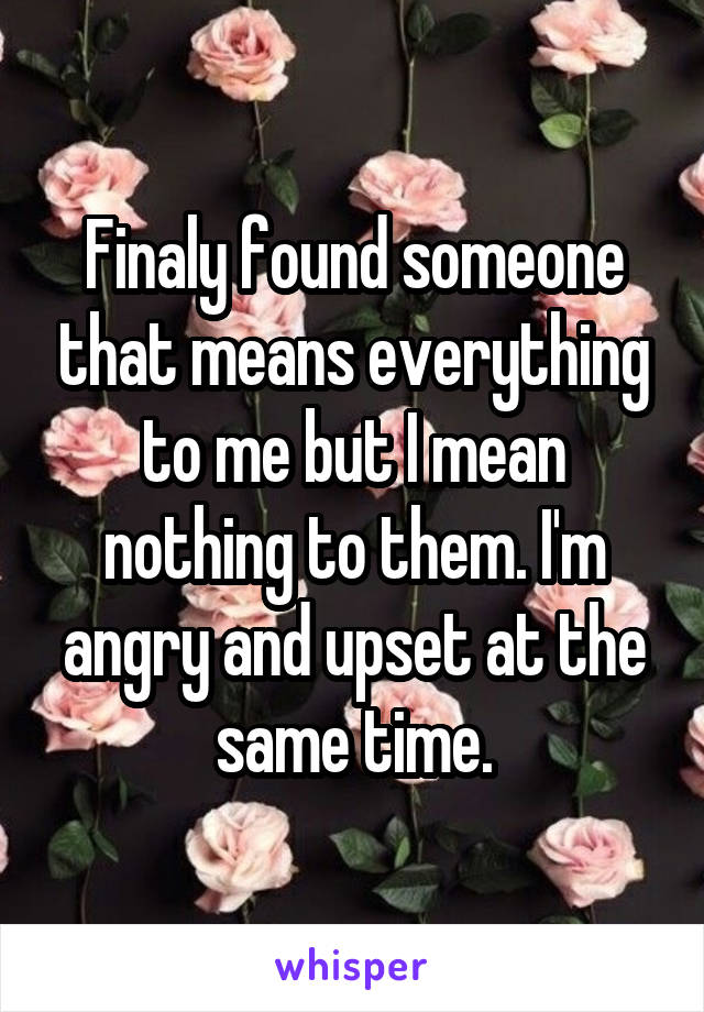 Finaly found someone that means everything to me but I mean nothing to them. I'm angry and upset at the same time.