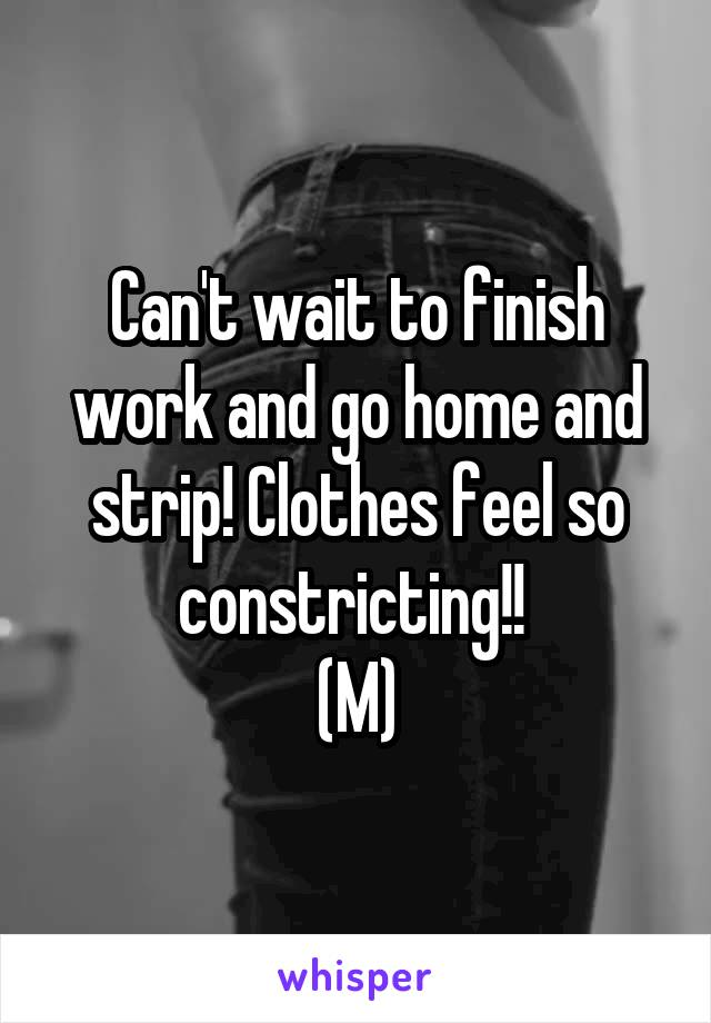 Can't wait to finish work and go home and strip! Clothes feel so constricting!!  (M)