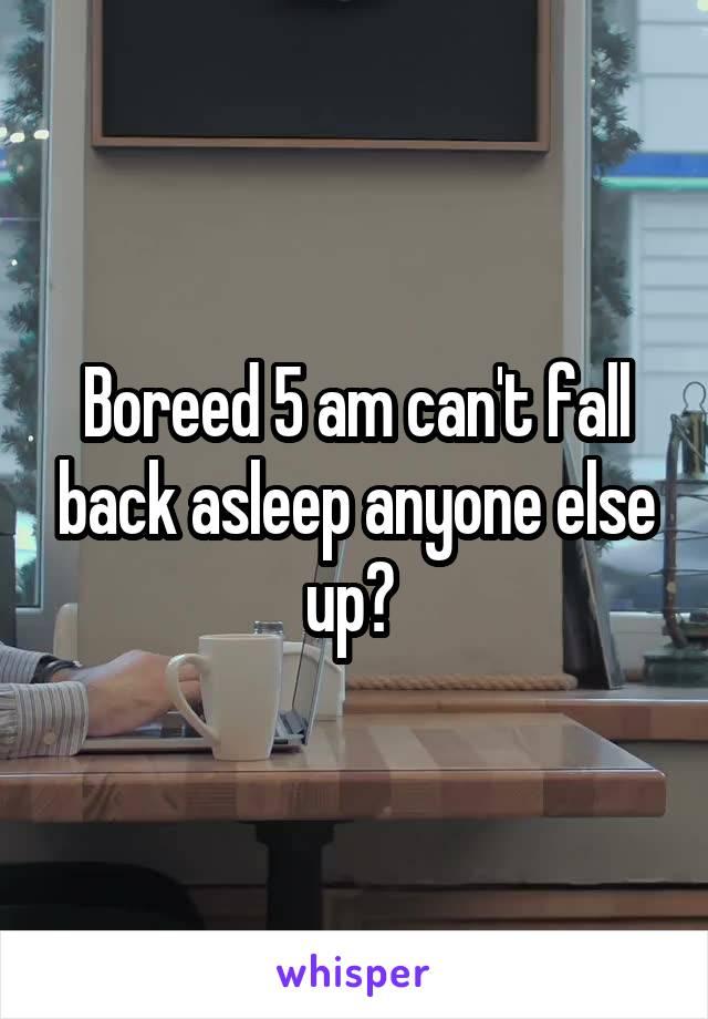 Boreed 5 am can't fall back asleep anyone else up?