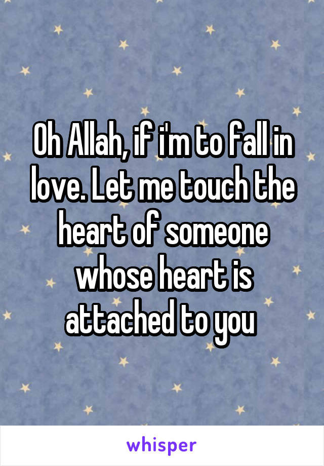 Oh Allah, if i'm to fall in love. Let me touch the heart of someone whose heart is attached to you
