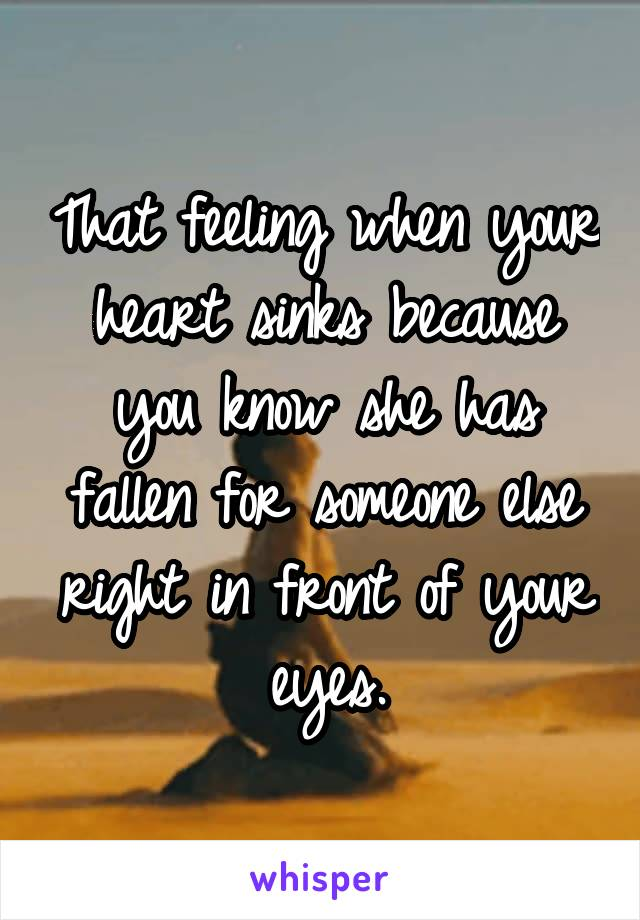 That feeling when your heart sinks because you know she has fallen for someone else right in front of your eyes.