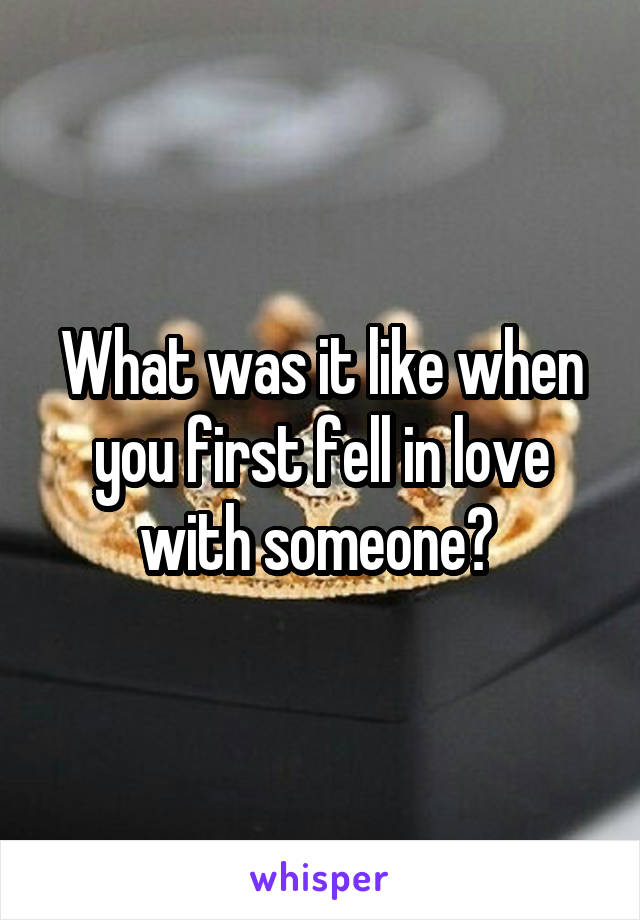 What was it like when you first fell in love with someone?