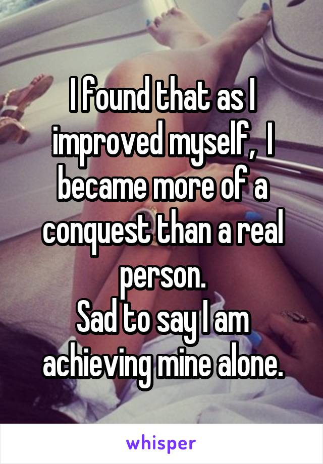 I found that as I improved myself,  I became more of a conquest than a real person. Sad to say I am achieving mine alone.