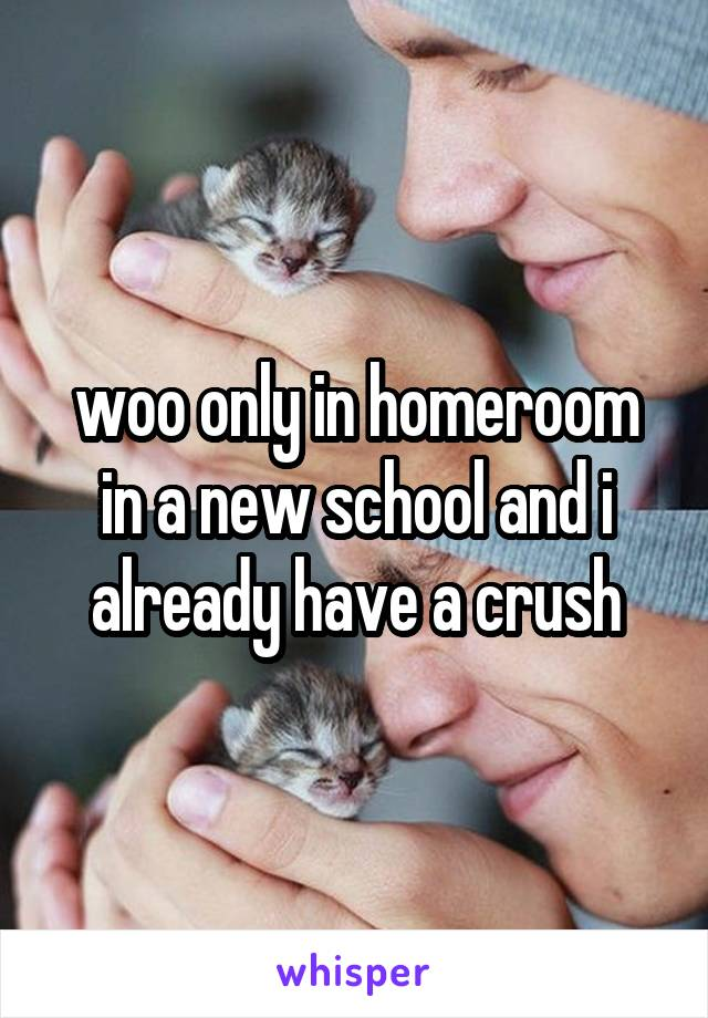 woo only in homeroom in a new school and i already have a crush