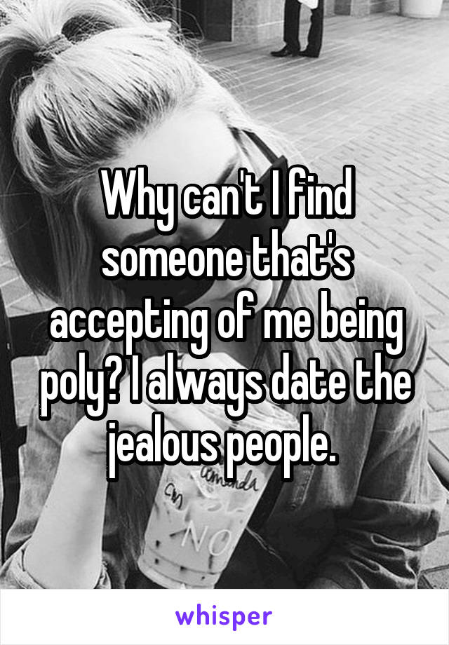 Why can't I find someone that's accepting of me being poly? I always date the jealous people.