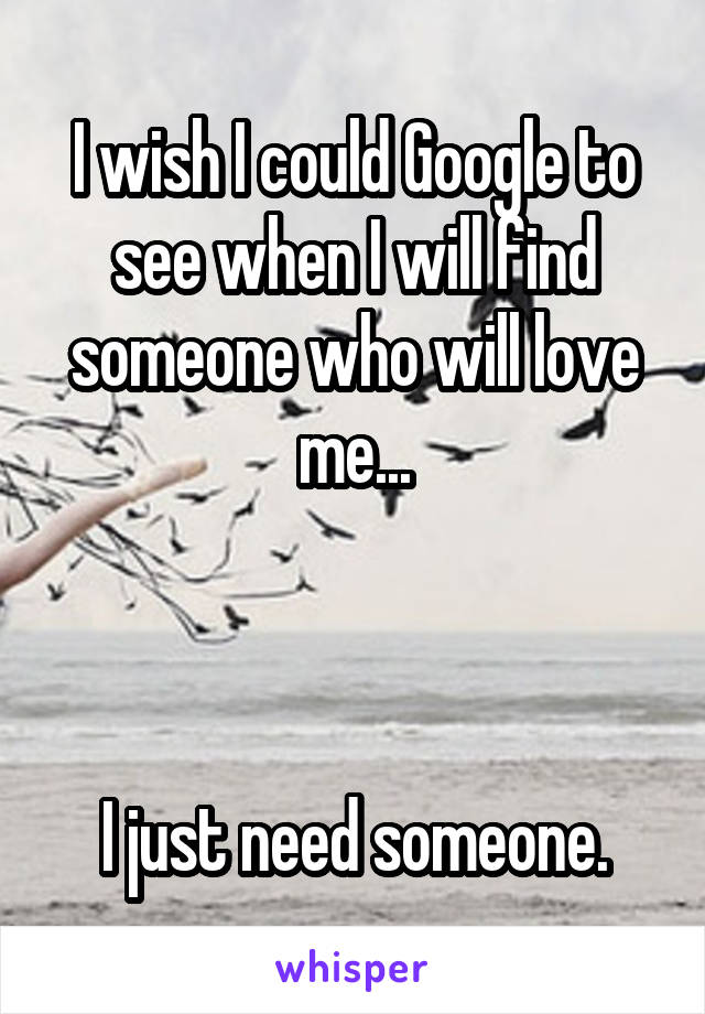 I wish I could Google to see when I will find someone who will love me...    I just need someone.