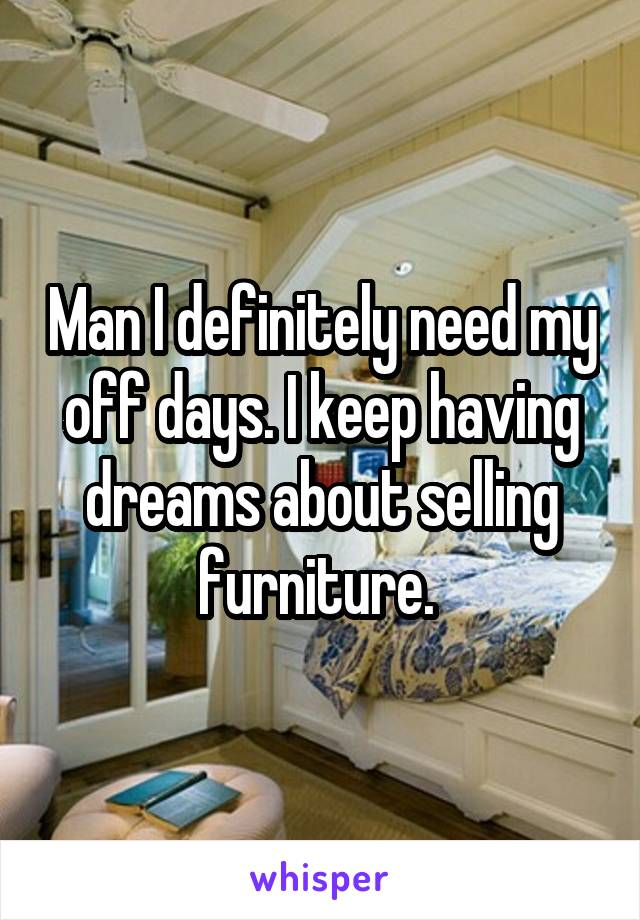 Man I definitely need my off days. I keep having dreams about selling furniture.