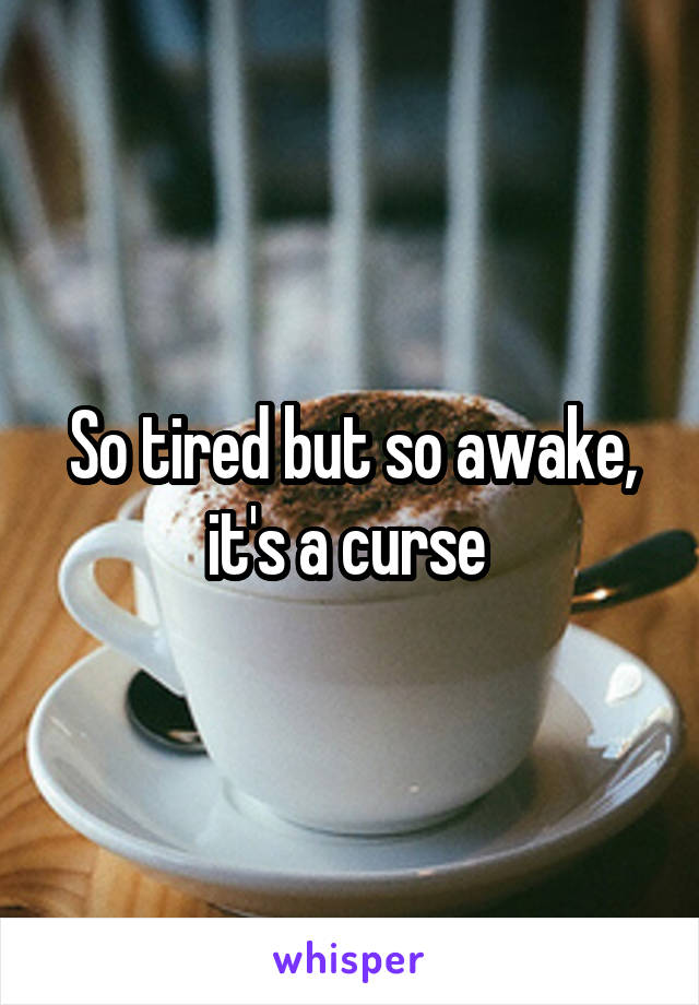 So tired but so awake, it's a curse