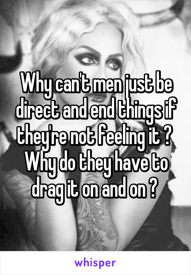 Why can't men just be direct and end things if they're not feeling it ?  Why do they have to drag it on and on ?