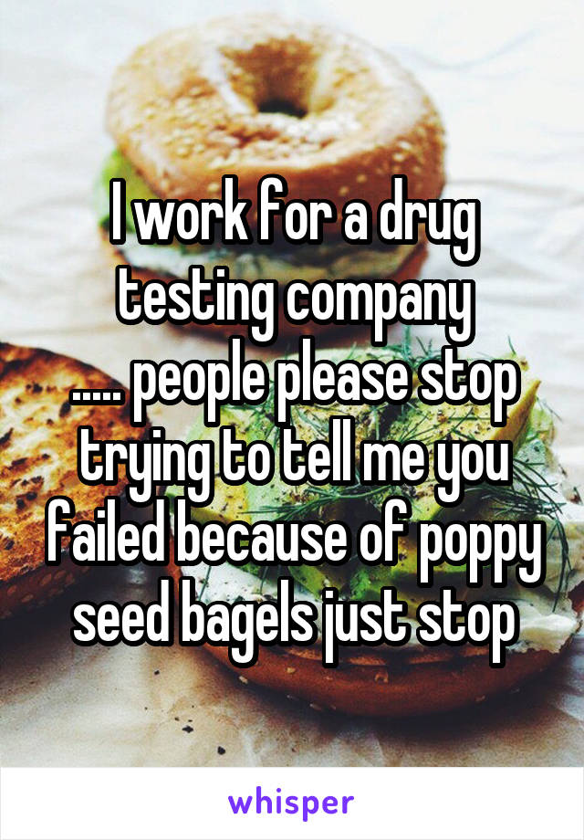 I work for a drug testing company ..... people please stop trying to tell me you failed because of poppy seed bagels just stop