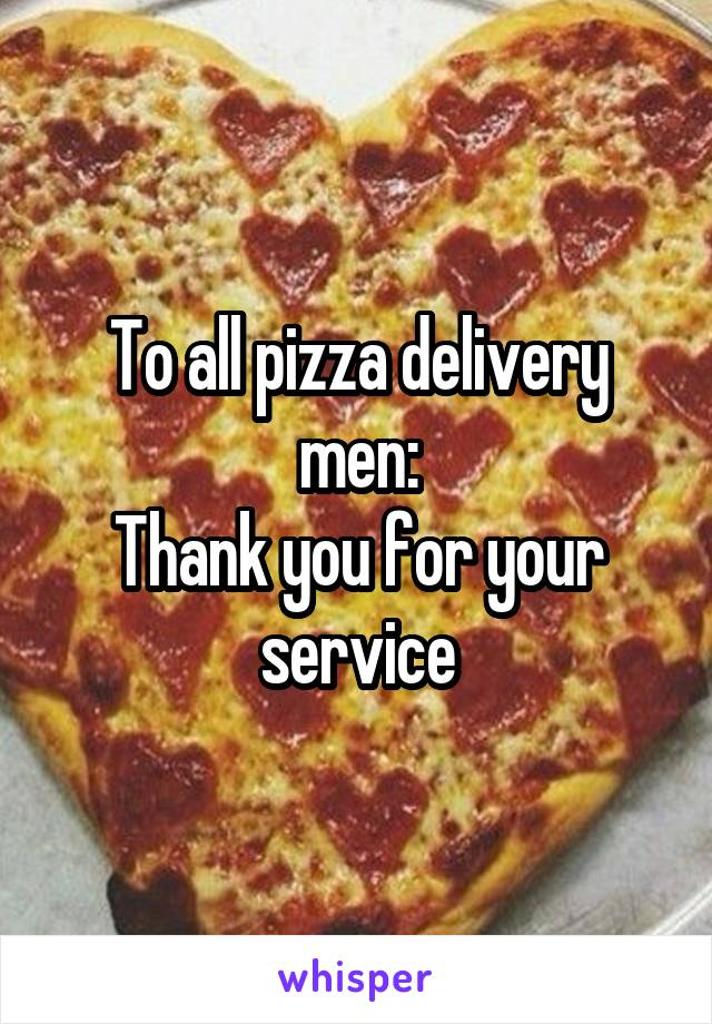 To all pizza delivery men: Thank you for your service