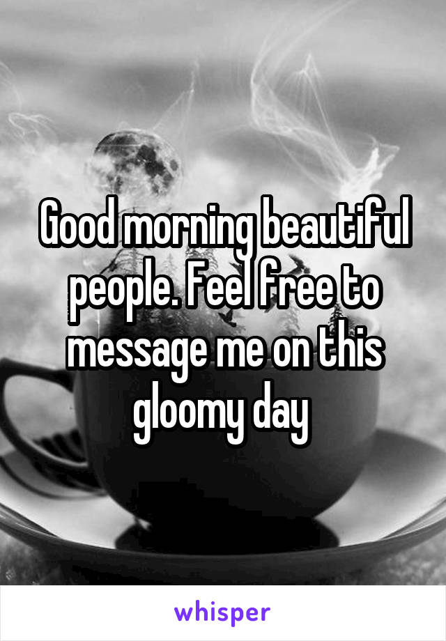 Good morning beautiful people. Feel free to message me on this gloomy day