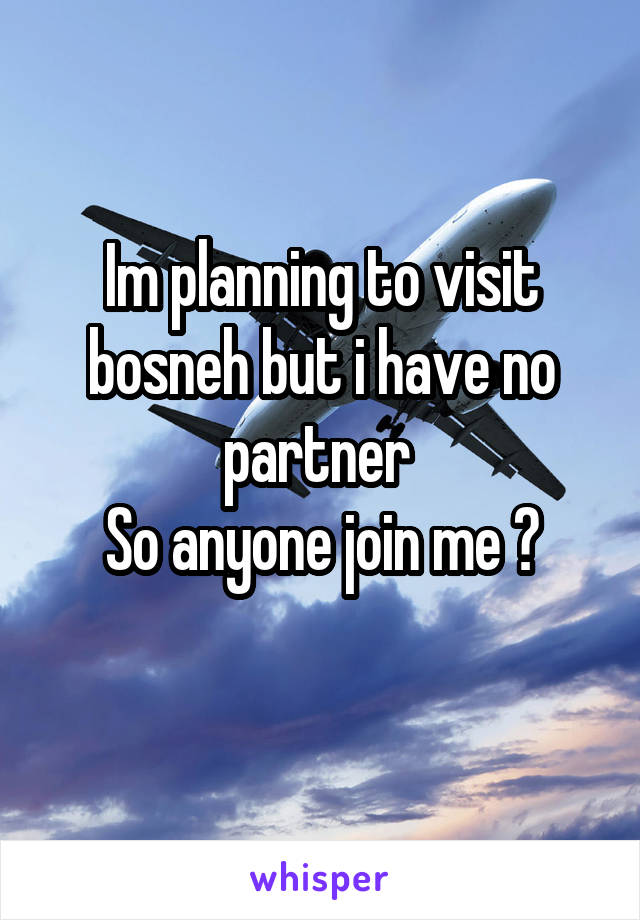 Im planning to visit bosneh but i have no partner  So anyone join me ?