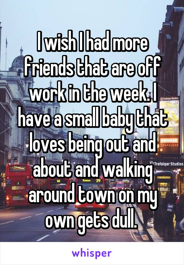 I wish I had more friends that are off work in the week. I have a small baby that loves being out and about and walking around town on my own gets dull.