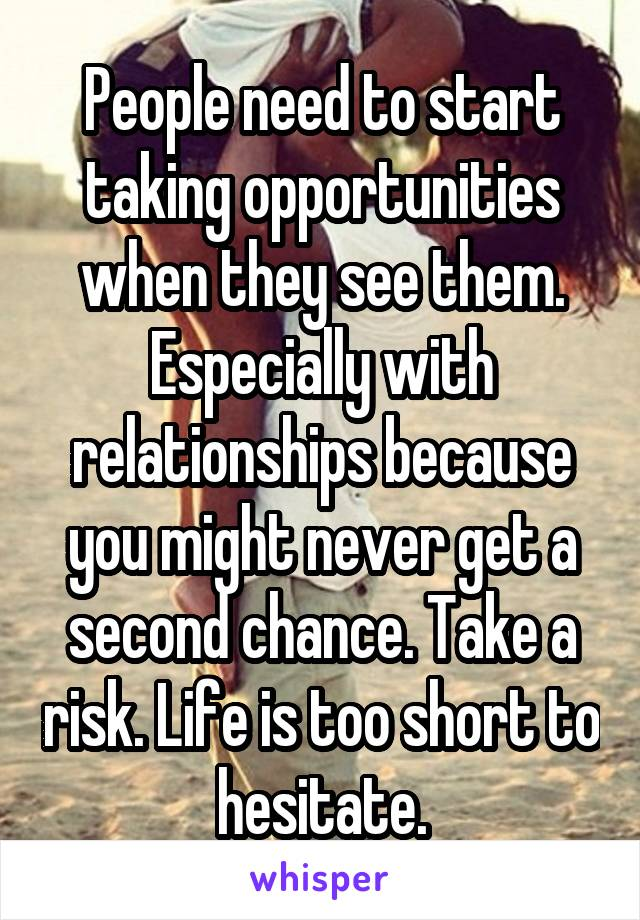 People need to start taking opportunities when they see them. Especially with relationships because you might never get a second chance. Take a risk. Life is too short to hesitate.