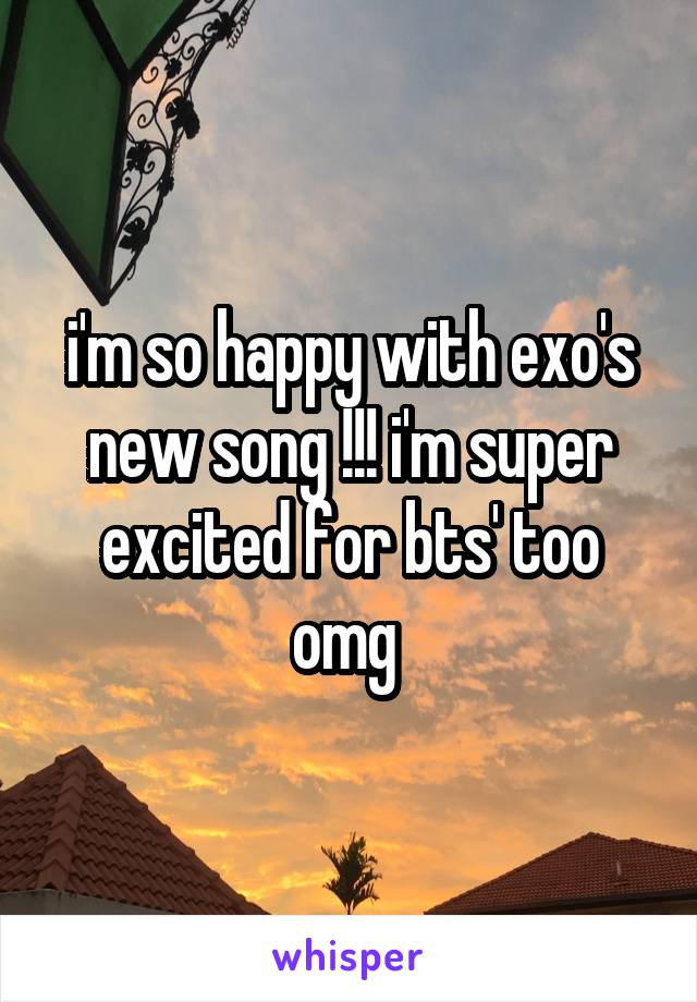 i'm so happy with exo's new song !!! i'm super excited for bts' too omg