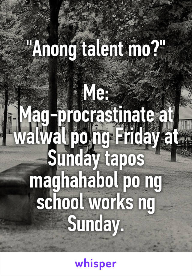 """Anong talent mo?""  Me: Mag-procrastinate at walwal po ng Friday at Sunday tapos maghahabol po ng school works ng Sunday."