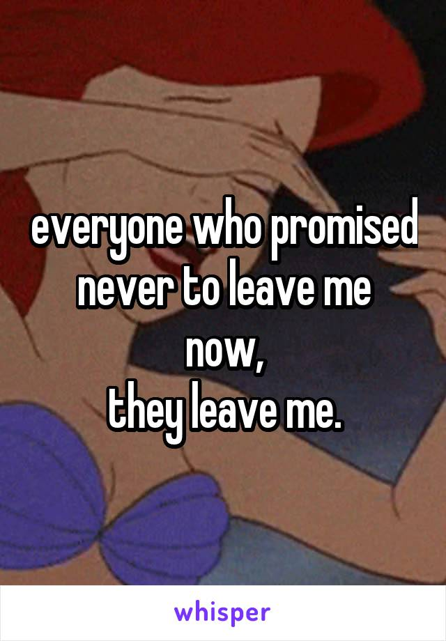 everyone who promised never to leave me now, they leave me.