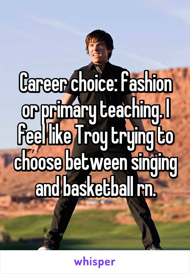 Career choice: fashion or primary teaching. I feel like Troy trying to choose between singing and basketball rn.