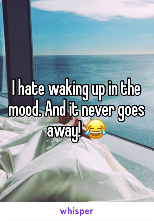 I hate waking up in the mood. And it never goes away! 😂