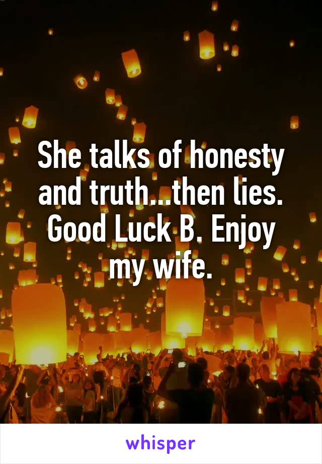 She talks of honesty and truth...then lies. Good Luck B. Enjoy my wife.