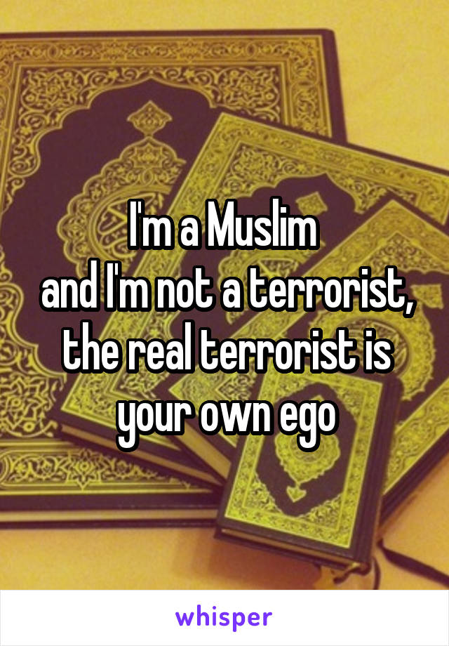 I'm a Muslim  and I'm not a terrorist, the real terrorist is your own ego