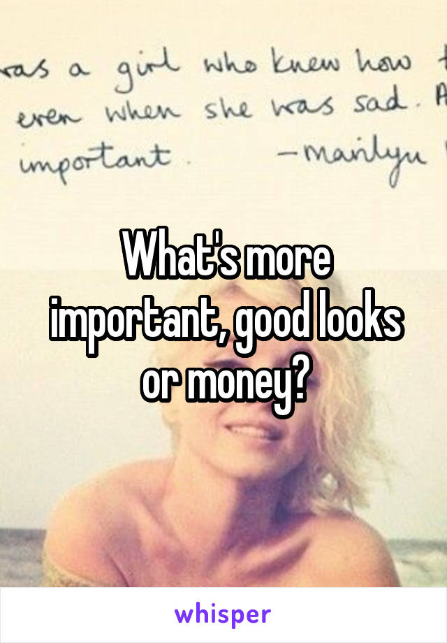 What's more important, good looks or money?
