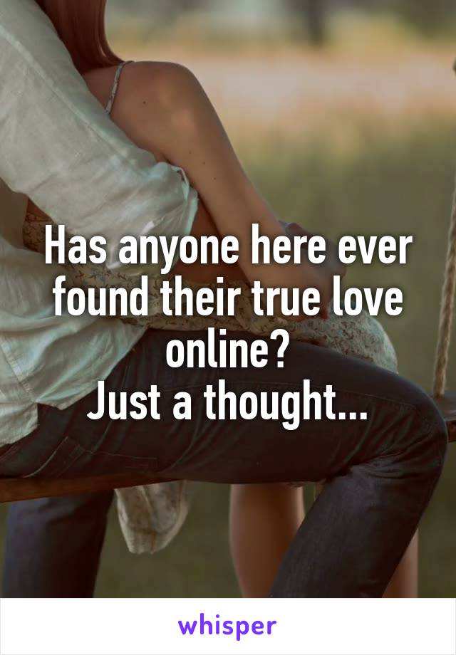 Has anyone here ever found their true love online? Just a thought...