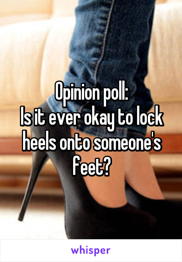 Opinion poll: Is it ever okay to lock heels onto someone's feet?
