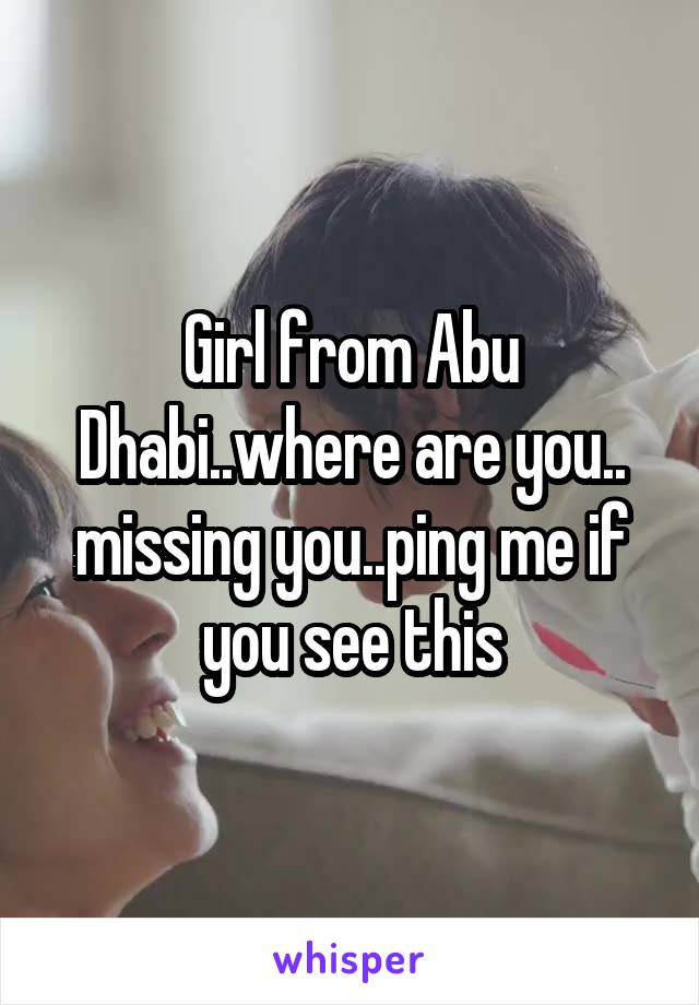 Girl from Abu Dhabi..where are you.. missing you..ping me if you see this