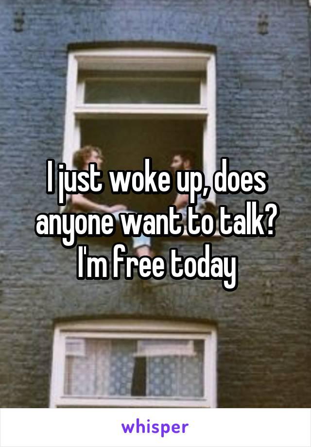 I just woke up, does anyone want to talk? I'm free today