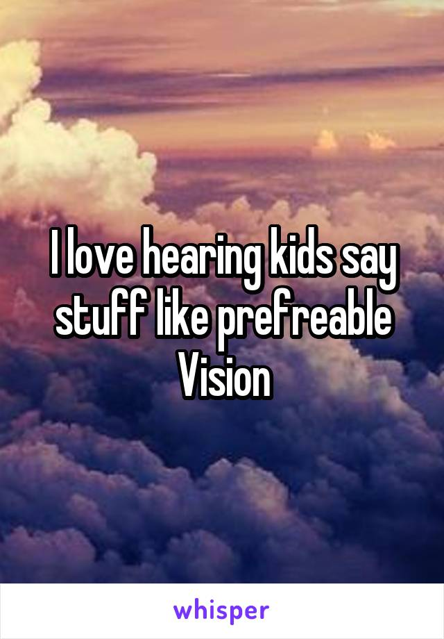 I love hearing kids say stuff like prefreable Vision