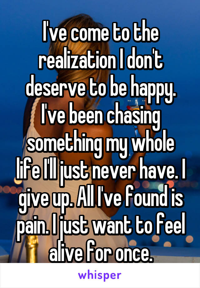 I've come to the realization I don't deserve to be happy. I've been chasing something my whole life I'll just never have. I give up. All I've found is pain. I just want to feel alive for once.