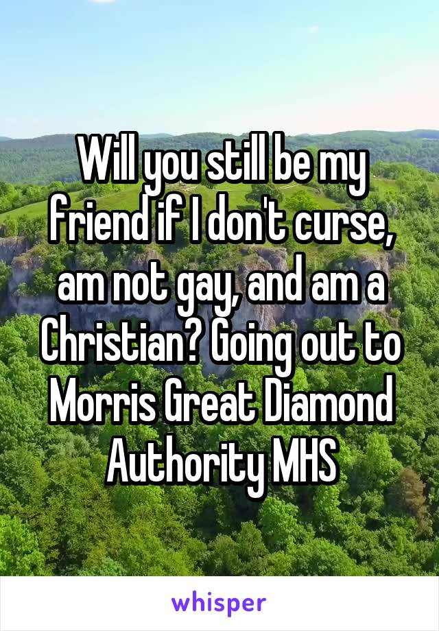 Will you still be my friend if I don't curse, am not gay, and am a Christian? Going out to Morris Great Diamond Authority MHS