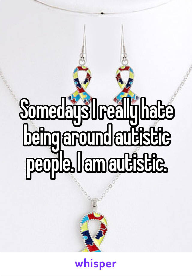 Somedays I really hate being around autistic people. I am autistic.