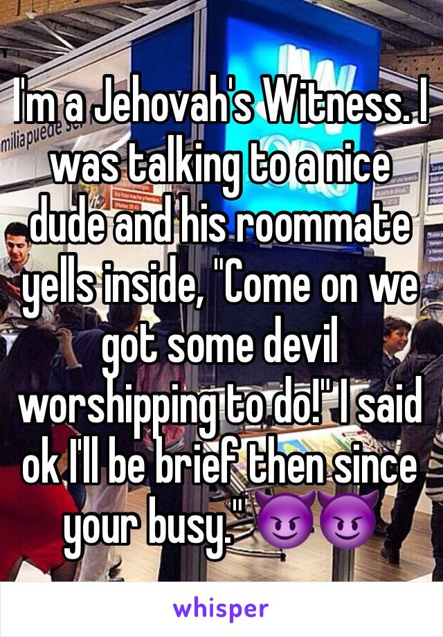 """I'm a Jehovah's Witness. I was talking to a nice dude and his roommate yells inside, """"Come on we got some devil worshipping to do!"""" I said ok I'll be brief then since your busy."""" 😈😈"""