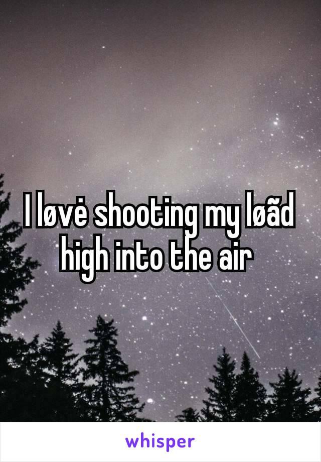 I løvė shooting my løãd high into the air