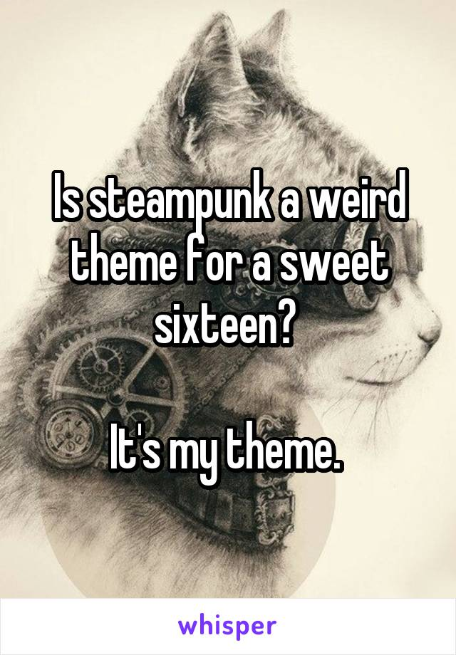 Is steampunk a weird theme for a sweet sixteen?   It's my theme.