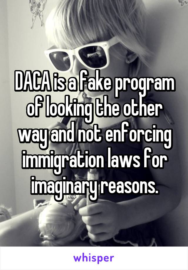 DACA is a fake program of looking the other way and not enforcing immigration laws for imaginary reasons.