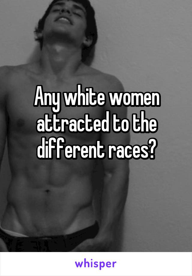 Any white women attracted to the different races?
