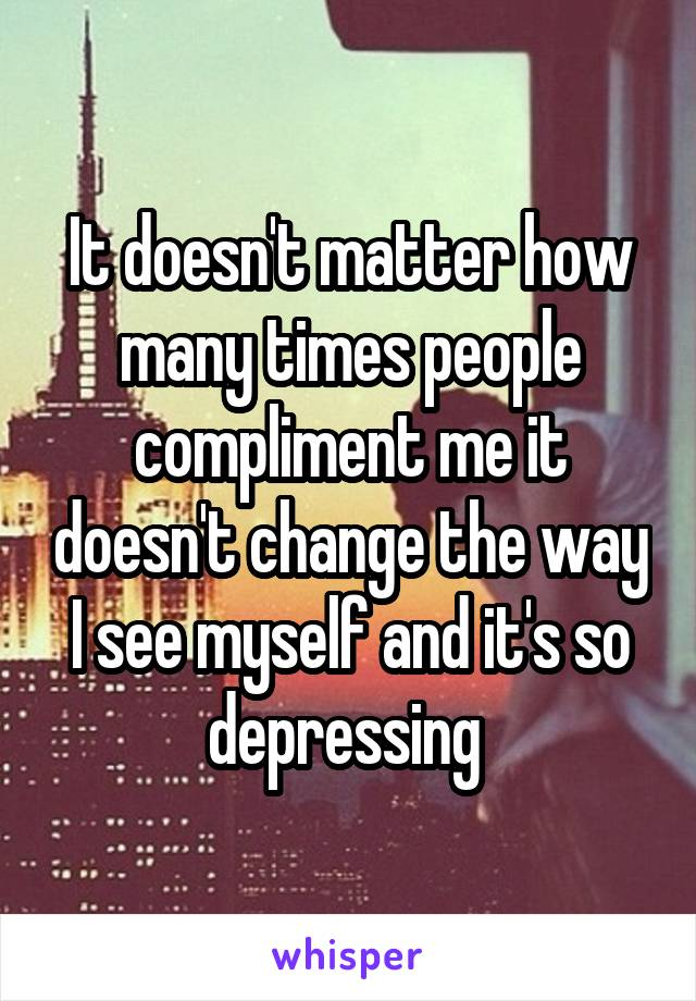 It doesn't matter how many times people compliment me it doesn't change the way I see myself and it's so depressing