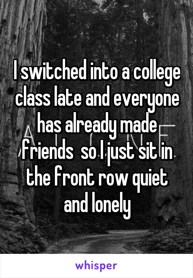 I switched into a college class late and everyone has already made friends  so I just sit in the front row quiet and lonely