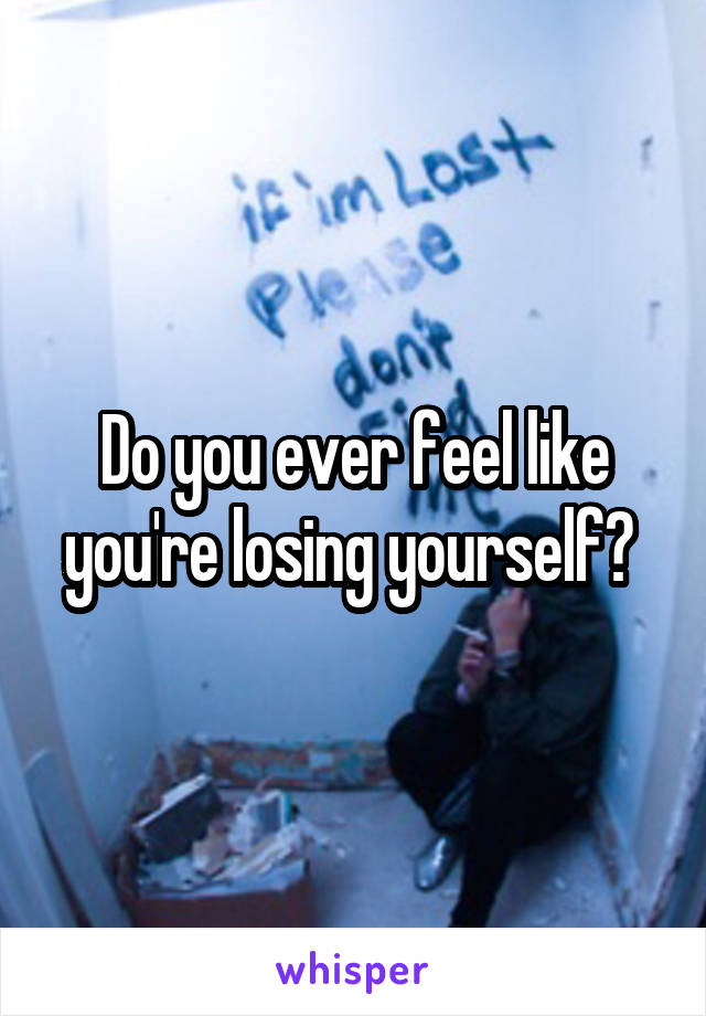 Do you ever feel like you're losing yourself?