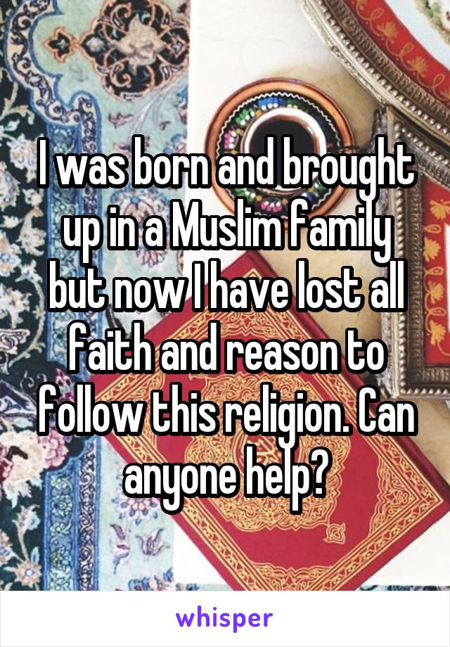 I was born and brought up in a Muslim family but now I have lost all faith and reason to follow this religion. Can anyone help?